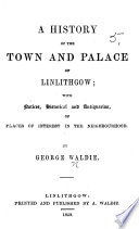 A History of the Town and Palace of Linlithgow  Etc