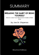 SUMMARY - Breaking The Habit Of Being Yourself: How To Lose Your Mind And Create A New One By Joe Dr. Dispenza Pdf/ePub eBook