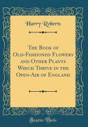 The Book of Old Fashioned Flowers and Other Plants Which Thrive in the Open Air of England  Classic Reprint