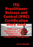 ITIL Practitioner Release and Control (IPRC) All-in-one Exam Guide and Certification Work Book; CMDB and IT Service Management with Change Management, Release Management and Configuration Management