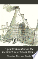 A Practical Treatise on the Manufacture of Bricks  Tiles  Terra cotta  Etc