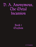 D. A. Anonymous, the Metal Incursion Book 1 Mayhem