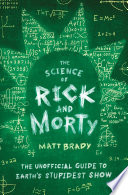 """""""The Science of Rick and Morty: The Unofficial Guide to Earth's Stupidest Show"""" by Matt Brady"""