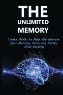 The Unlimited Memory  Create Habits To Help You Improve Your Memory  Focus And Clarity Book
