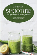 Smoothie Recipe Book for Beginners  The 50 Top Recipes to Stay Fit and Healthy