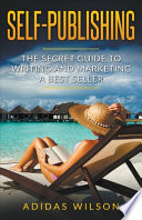 Self Publishing - The Secret Guide To Writing And Marketing A Best Seller