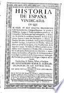 Historia de España vindicada, en que se haze su mas exacta descripcion de sus excelencias y antiguas Riquezas, etc