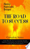 THE ROAD TO SUCCESS     Complete Series  Dollars Want Me  How To Control Fate Through Suggestion  Concentration  The Call Of The Twentieth Century   The New Emancipation