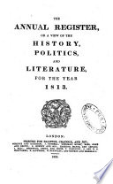 The Annual Register  Or a View of the History  Politics  and Literature  for the Year 1813 Book
