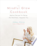 """The Mindful Glow Cookbook: Radiant Recipes for Being the Healthiest, Happiest You"" by Abbey Sharp"