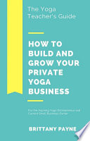 The Yoga Teacher S Guide How To Build And Grow Your Private Yoga Business