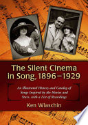The Silent Cinema in Song, 1896-1929  : An Illustrated History and Catalog of Songs Inspired by the Movies and Stars, with a List of Recordings