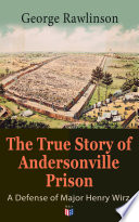 The True Story Of Andersonville Prison A Defense Of Major Henry Wirz