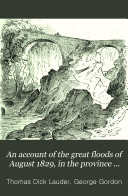 An account of the great floods of August 1829  in the province of Moray  and adjoining districts  With an intr  note by G  Gordon