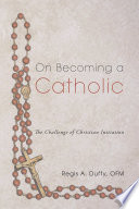 On Becoming A Catholic The Challenge Of Christian Initiation