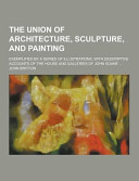 The Union of Architecture, Sculpture, and Painting; Exemplified by a Series of Illustrations, with Descriptive Accounts of the House and Galleries Of