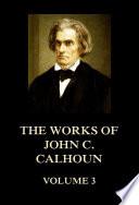 The Works Of John C Calhoun Volume 3 Book PDF