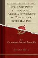 Public Acts Passed By The General Assembly Of The State Of Connecticut In The Year 1901 Classic Reprint