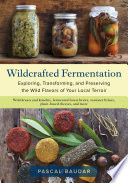 """Wildcrafted Fermentation: Exploring, Transforming, and Preserving the Wild Flavors of Your Local Terroir"" by Pascal Baudar"