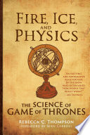 """""""Fire, Ice, and Physics: The Science of Game of Thrones"""" by Rebecca C. Thompson, Sean Carroll"""