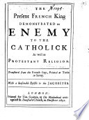 The Present French King Demonstrated An Enemy To The Catholick As Well As Protestant Religion Translated From The French Copy Printed At Turin With A Seasonable Epistle To The Jacobites