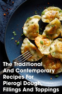 The Traditional And Contemporary Recipes For Pierogi Dough  Fillings And Toppings Book PDF