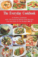 The Everyday Cookbook: a Healthy Cookbook with 130 Amazing Whole-Food Recipes That Are Easy on the Budget Vol. 2