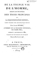 De la Triple vie de l'homme, selon le mystère des trois principes de la manifestation divine, écrit d'après une élucidation divine par Jacob Bêhme (i.e. Boehme), autrement dit le Philosophe teutonique, en l'année 1620, imprimé a Amsterdam en 1682 (par J. G. Gichtel) traduit de l'allemand en français Par un Ph[ilosophe]. In[connu]. [i.e. L. C. de Saint-Martin] en 1793