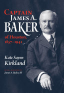 Captain James A. Baker of Houston, 1857-1941
