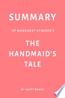 Summary of Margaret Atwood   s The Handmaid   s Tale by Swift Reads
