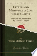 Letters and Memorials of Jane Welsh Carlyle, Vol. 1 of 3  : Prepared for Publication by Thomas Carlyle (Classic Reprint)