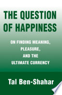 The Question of Happiness  : On Finding Meaning, Pleasure, and the Ultimate Currency