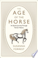 """""""The Age of the Horse: An Equine Journey Through Human History"""" by Susanna Forrest"""