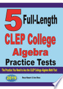 5 Full Length CLEP College Algebra Practice Tests  The Practice You Need to Ace the CLEP College Algebra Test