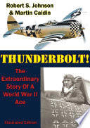 Thunderbolt   The Extraordinary Story Of A World War II Ace  Illustrated Edition  Book