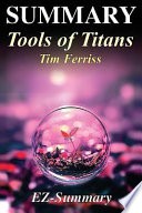 Summary - Tools of Titans  : By Timothy Ferriss - The Tactics, Routines, and Habits of Billionaires, Icons, and World-Class Performers