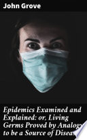 Epidemics Examined and Explained: or, Living Germs Proved by Analogy to be a Source of Disease