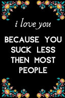 I Love You Because You Suck Less Then Most People