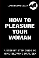 How To Pleasure Your Woman - A Step By Step Guide To Mind-Blowing Oral Sex - Satisfy Her Sexually Giving Her Absolute Bliss
