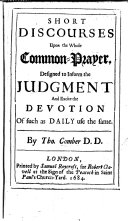 Short Discourses upon the whole Common Prayer  designed to inform the judgment and excite the devotion of such as daily use the same