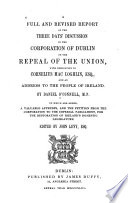A Full and Revised Report of the Three Days' Discussion in the Corporation of Dublin on the Repeal of the Union,