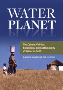Water Planet: The Culture, Politics, Economics, and Sustainability of Water on Earth