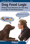 """Dog Food Logic: Making Smart Decisions for Your Dog in an Age of Too Many Choices"" by  Linda P. Case, M.S."