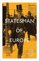 Statesman of Europe : a life of Sir Edward Grey / T.G. Otte