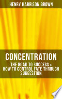Concentration  The Road To Success   How To Control Fate Through Suggestion