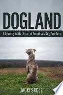 Dogland  A Journey to the Heart of America   s Dog Problem