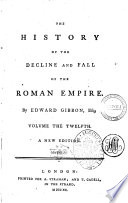 The History of the Decline and Fall of the Roman Empire  By Edward Gibbon  Esq  Volume the First   the Twelfth  Book