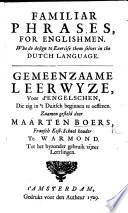 Familiar Phrases, for Englishmen, who do design to exercise themselves in the Dutch language. Gemeenzame leerwyze, voor d'Engelschen ... zaamen gesteld door M. Boers, etc. Eng. & Dutch