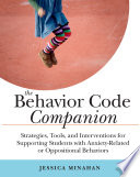 """The Behavior Code Companion: Strategies, Tools, and Interventions for Supporting Students with Anxiety-Related or Oppositional Behaviors"" by Jessica Minahan"