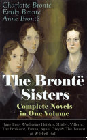 The Bront   Sisters   Complete Novels in One Volume  Jane Eyre  Wuthering Heights  Shirley  Villette  The Professor  Emma  Agnes Grey   The Tenant of Wildfell Hall